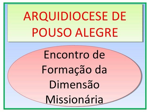 Encontro de Formação da Dimensão Missionária Encontro de Formação da Dimensão Missionária ARQUIDIOCESE DE POUSO ALEGRE ARQ...