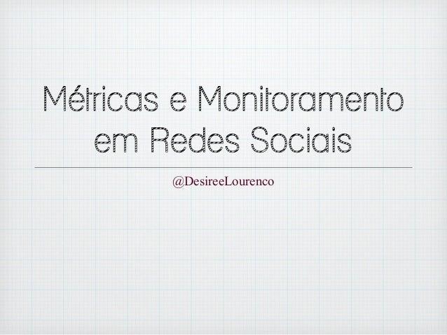 Métricas e Monitoramento  em Redes Sociais  @DesireeLourenco
