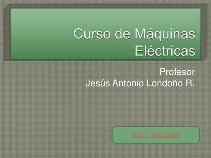 Profesor Jesús Antonio Londoño R.               Click - Introducción
