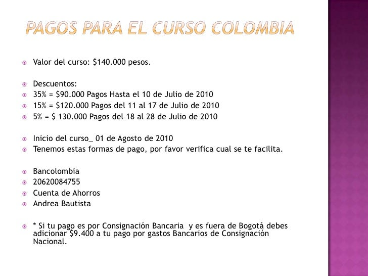 PAGOS PARA EL CURSO colombia<br />Valor del curso: $140.000 pesos.<br /><br />Descuentos:<br />35% = $90.000 Pagos Hasta...
