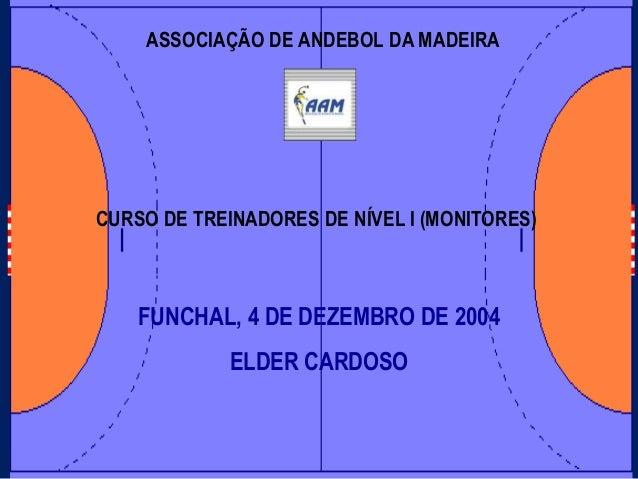 ASSOCIAÇÃO DE ANDEBOL DA MADEIRAFUNCHAL, 4 DE DEZEMBRO DE 2004ELDER CARDOSOCURSO DE TREINADORES DE NÍVEL I (MONITORES)