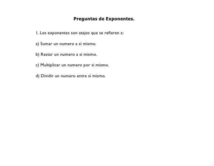 Preguntas de Exponentes.   1. Los exponentes son atajos que se refieren a:  a) Sumar un numero a si mismo.  b) Restar un nu...