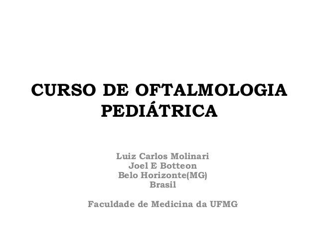 CURSO DE OFTALMOLOGIA PEDIÁTRICA Luiz Carlos Molinari Joel E Botteon Belo Horizonte(MG) Brasil Faculdade de Medicina da UF...