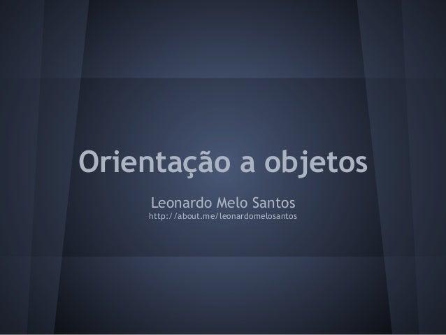 Orientação a objetos     Leonardo Melo Santos    http://about.me/leonardomelosantos
