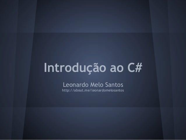 Introdução ao C#   Leonardo Melo Santos  http://about.me/leonardomelosantos