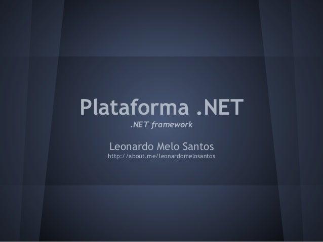 Plataforma .NET         .NET framework  Leonardo Melo Santos  http://about.me/leonardomelosantos