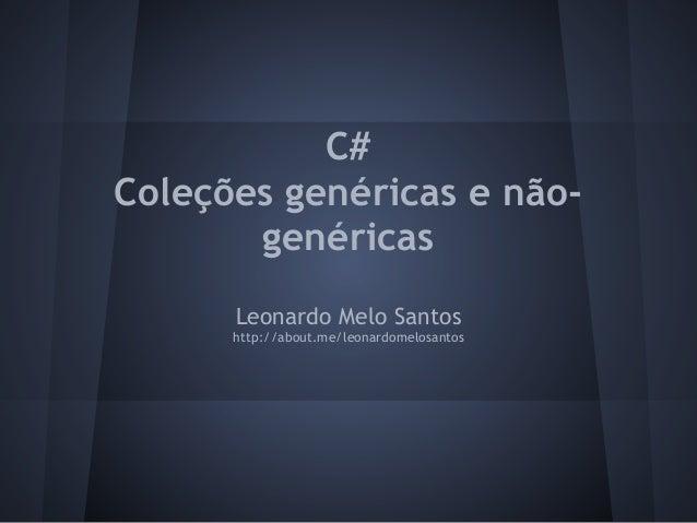 C#Coleções genéricas e não-       genéricas      Leonardo Melo Santos      http://about.me/leonardomelosantos