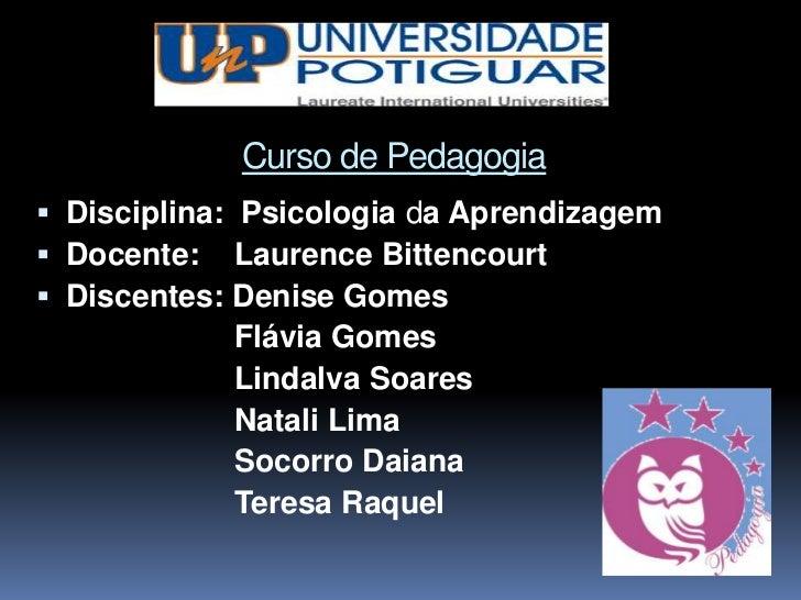 Curso de Pedagogia Disciplina: Psicologia da Aprendizagem Docente: Laurence Bittencourt Discentes: Denise Gomes        ...