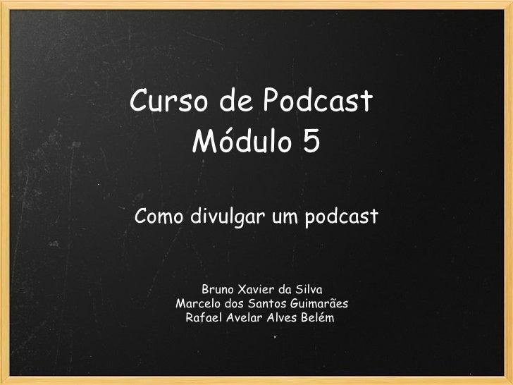 Curso de Podcast Módulo 5 Como divulgar um podcast Bruno Xavier da Silva Marcelo dos Santos Guimarães Rafael Avelar Alves...