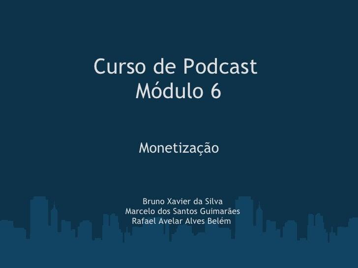 Curso de Podcast Módulo 6 Monetização Bruno Xavier da Silva Marcelo dos Santos Guimarães Rafael Avelar Alves Belém