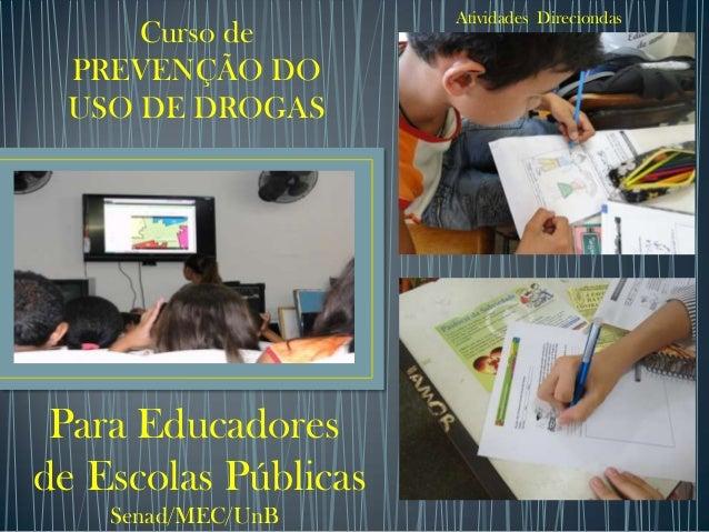 Atividades Direciondas     Curso de PREVENÇÃO DO USO DE DROGAS Para Educadoresde Escolas Públicas    Senad/MEC/UnB