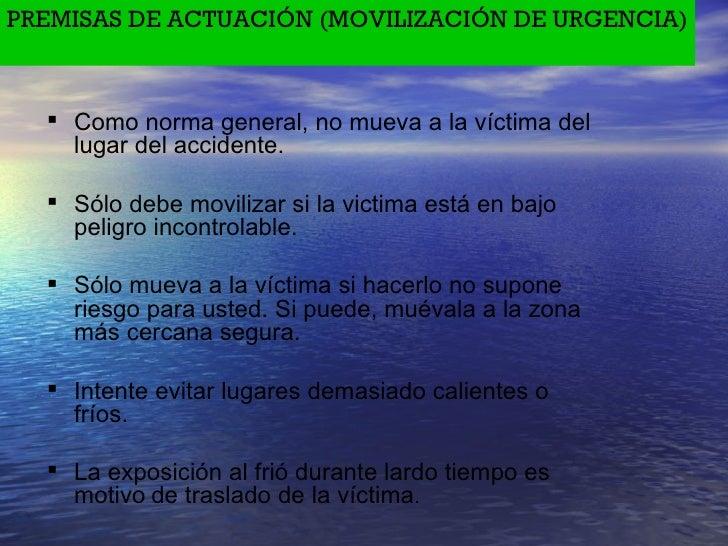 PREMISAS DE ACTUACIÓN (MOVILIZACIÓN DE URGENCIA) <ul><li>Como norma general, no mueva a la víctima del lugar del accidente...