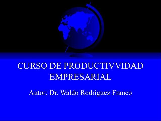 CURSO DE PRODUCTIVVIDAD      EMPRESARIAL  Autor: Dr. Waldo Rodríguez Franco