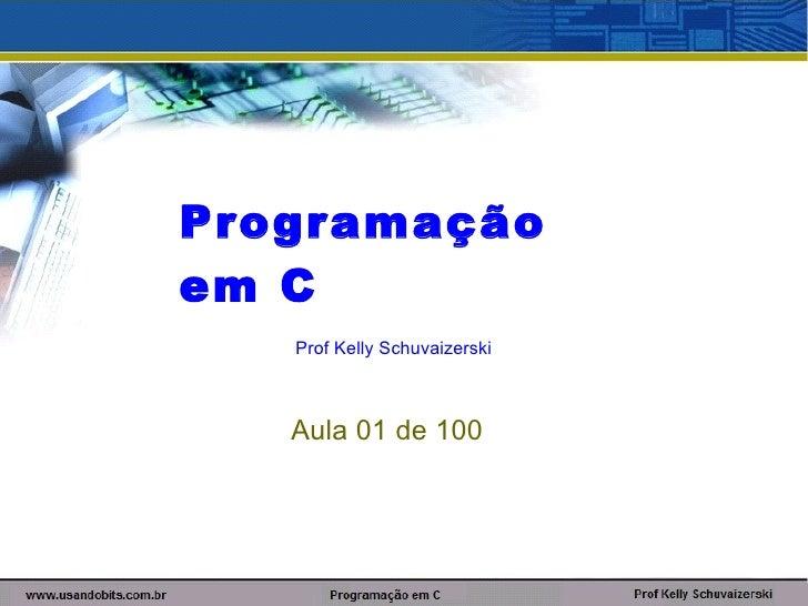 Programaçãoem C   Prof Kelly Schuvaizerski   Aula 01 de 100