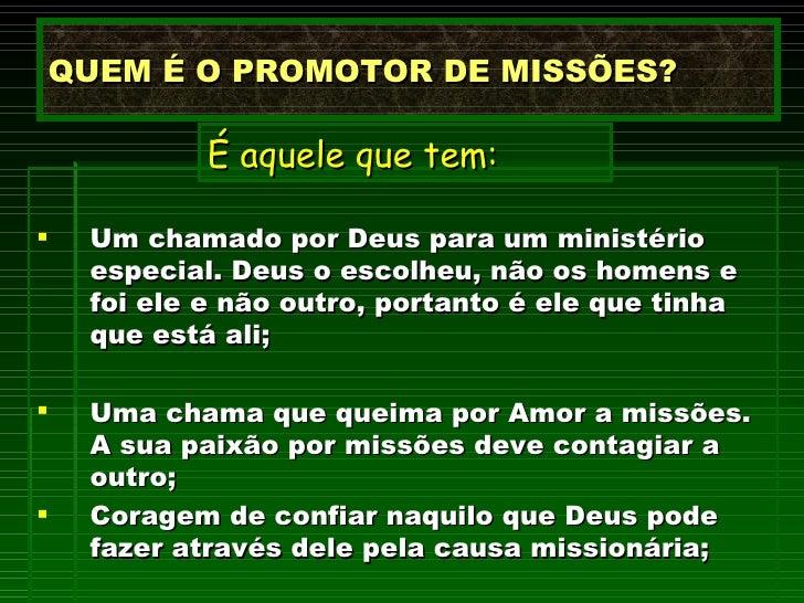 QUEM É O PROMOTOR DE MISSÕES? <ul><li>Um chamado por Deus para um ministério especial.   Deus o escolheu, não os homens e ...