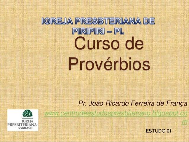 Curso de Provérbios Pr. João Ricardo Ferreira de França www.centrodeestudospresbiteriano.blgospot.co m ESTUDO 01