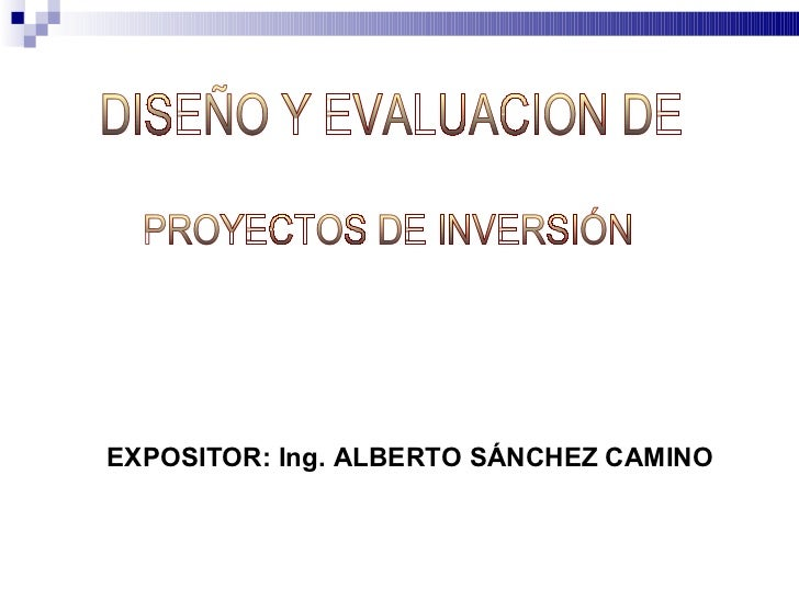 PROYECTOS DE INVERSIÓN EXPOSITOR: Ing. ALBERTO SÁNCHEZ CAMINO DISEÑO Y EVALUACION DE