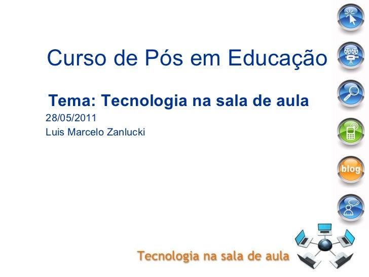 Curso de Pós em Educação Tema: Tecnologia na sala de aula 28/05/2011 Luis Marcelo Zanlucki