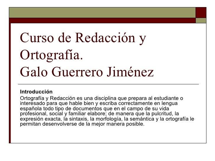 Curso de Redacción y Ortografía. Galo Guerrero Jiménez Introducción Ortografía y Redacción es una disciplina que prepara a...