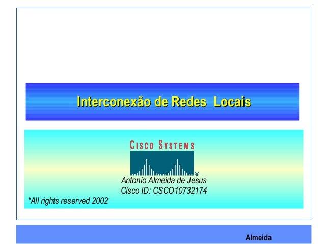 Almeida Interconexão de Redes LocaisInterconexão de Redes Locais Antonio Almeida de Jesus Cisco ID: CSCO10732174 *All righ...