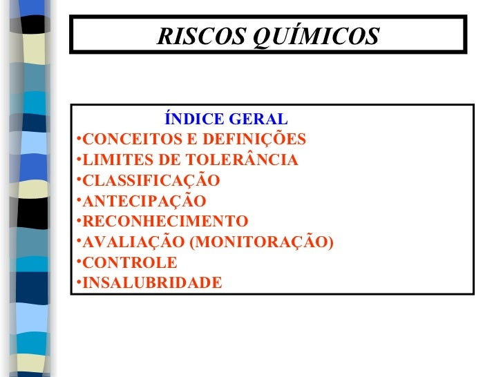 RISCOS QUÍMICOS          ÍNDICE GERAL•CONCEITOS E DEFINIÇÕES•LIMITES DE TOLERÂNCIA•CLASSIFICAÇÃO•ANTECIPAÇÃO•RECONHECIMENT...