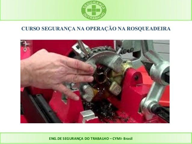 CURSO SEGURANÇA NA OPERAÇÃO NA ROSQUEADEIRA  ENG.DE SEGURANÇA DO TRABALHO – CYMI- Brasil