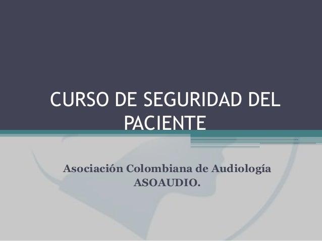 CURSO DE SEGURIDAD DEL PACIENTE Asociación Colombiana de Audiología ASOAUDIO.