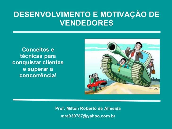 DESENVOLVIMENTO E MOTIVAÇÃO DE VENDEDORES Conceitos e técnicas para conquistar clientes e superar a concorrência! Prof. Mi...