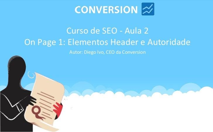 Curso de SEO - Aula 2On Page 1: Elementos Header e Autoridade          Autor: Diego Ivo, CEO da Conversion