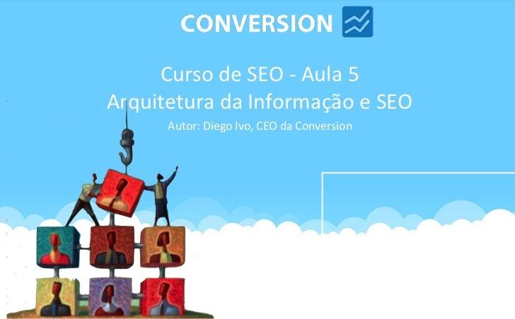Curso de SEO - Aula 5Arquitetura da Informação e SEO      Autor: Diego Ivo, CEO da Conversion