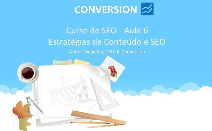 Curso de SEO - Aula 6Estratégias de Conteúdo e SEO     Autor: Diego Ivo, CEO da Conversion
