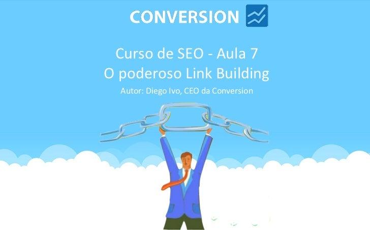 Curso de SEO - Aula 7O poderoso Link Building  Autor: Diego Ivo, CEO da Conversion