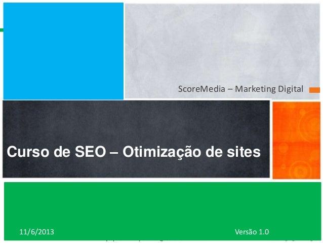 ScoreMedia – Marketing Digital  Curso de SEO – Otimização de sites  11/6/2013  www.scoremedia.com.br (11)4237-6604 / conta...