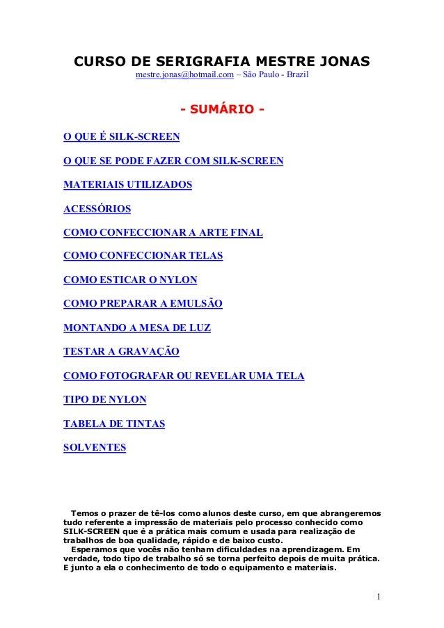 1 CURSO DE SERIGRAFIA MESTRE JONAS mestre.jonas@hotmail.com – São Paulo - Brazil - SUMÁRIO - O QUE É SILK-SCREEN O QUE SE ...