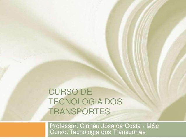CURSO DETECNOLOGIA DOSTRANSPORTESProfessor: Cirineu José da Costa - MScCurso: Tecnologia dos Transportes