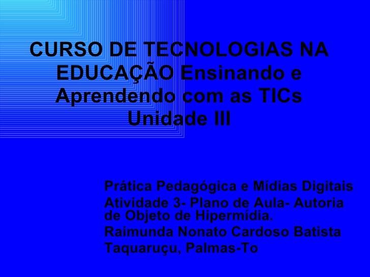 CURSO DE TECNOLOGIAS NA EDUCAÇÃO Ensinando e Aprendendo com as TICs Unidade III Prática Pedagógica e Mídias Digitais Ativi...