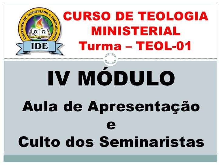 CURSO DE TEOLOGIA        MINISTERIAL       Turma – TEOL-01   IV MÓDULOAula de Apresentação           eCulto dos Seminaristas