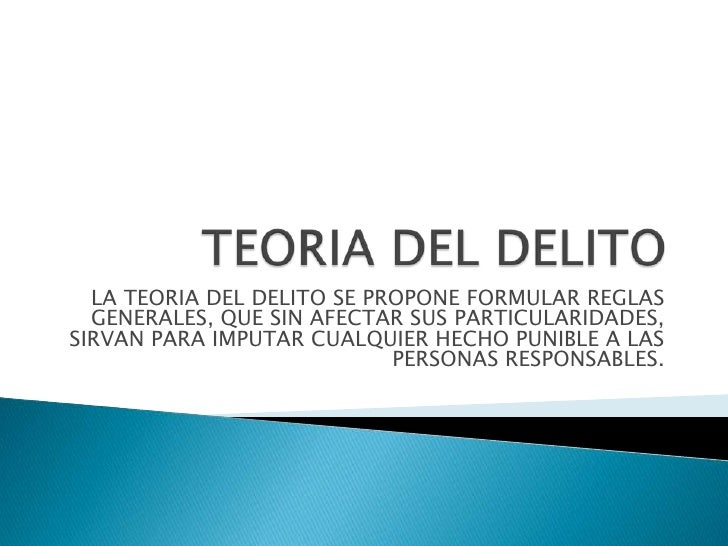 LA TEORIA DEL DELITO SE PROPONE FORMULAR REGLAS  GENERALES, QUE SIN AFECTAR SUS PARTICULARIDADES,SIRVAN PARA IMPUTAR CUALQ...