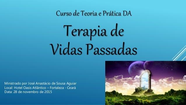 Curso de Teoria e Prática DA Terapia de Vidas Passadas Ministrado por José Anastácio de Sousa Aguiar Local: Hotel Oasis At...