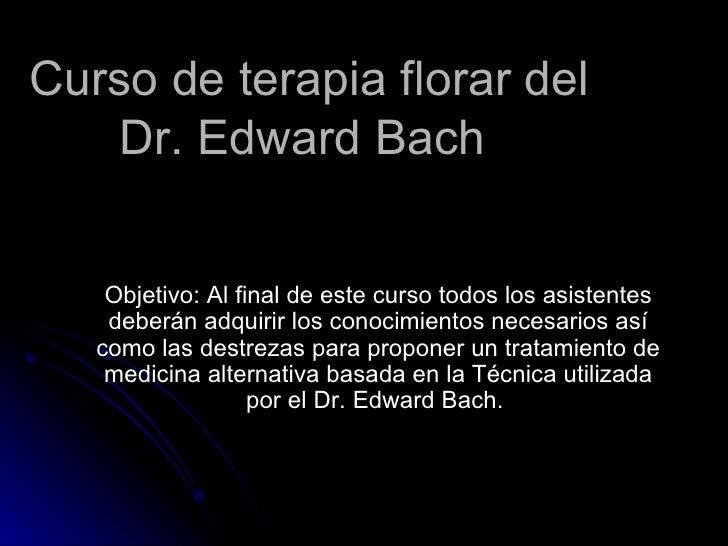 Curso de terapia florar del Dr. Edward Bach  Objetivo: Al final de este curso todos los asistentes deberán adquirir los co...