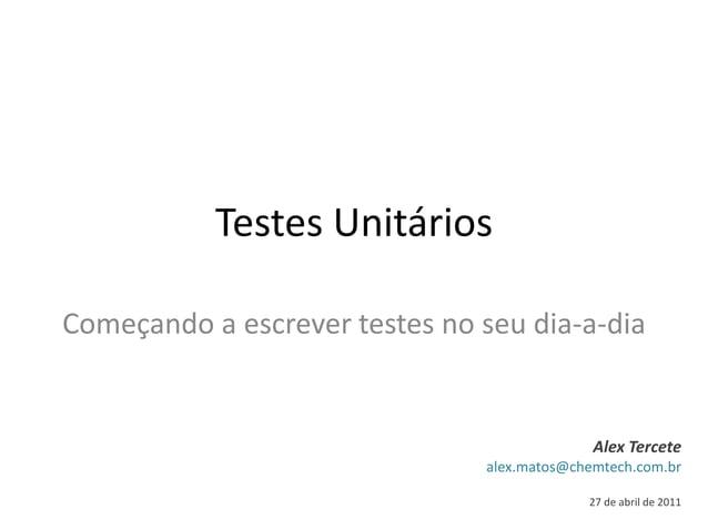 Testes Unitários Começando a escrever testes no seu dia-a-dia Alex Tercete alex.matos@chemtech.com.br 27 de abril de 2011
