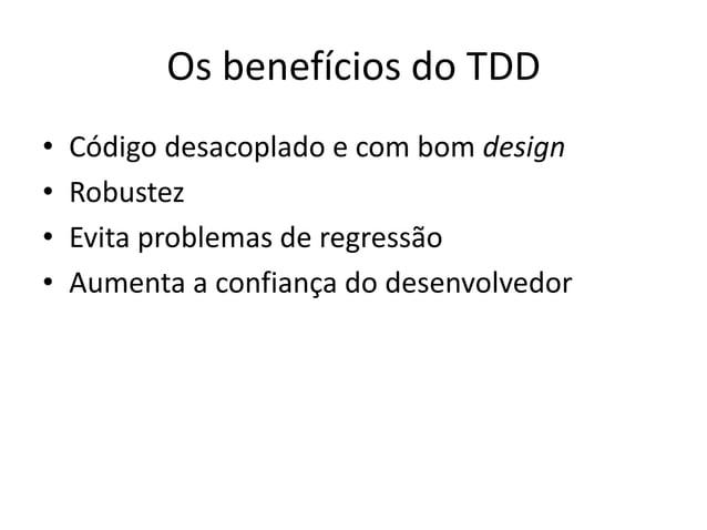 Os benefícios do TDD • Código desacoplado e com bom design • Robustez • Evita problemas de regressão • Aumenta a confiança...