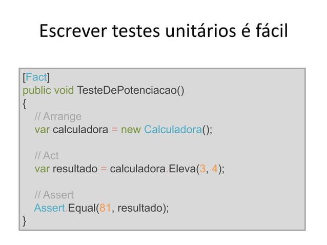 Escrever testes unitários é fácil [Fact] public void TesteDePotenciacao() { // Arrange var calculadora = new Calculadora()...