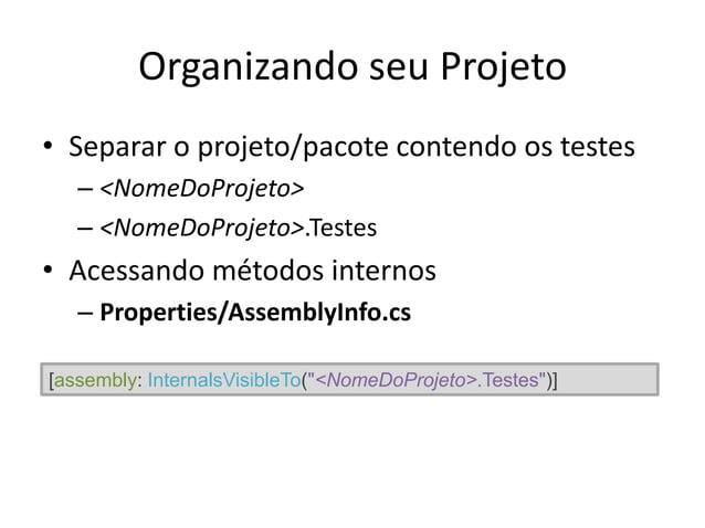 Organizando seu Projeto • Separar o projeto/pacote contendo os testes – <NomeDoProjeto> – <NomeDoProjeto>.Testes • Acessan...