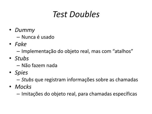"""Test Doubles • Dummy – Nunca é usado • Fake – Implementação do objeto real, mas com """"atalhos"""" • Stubs – Não fazem nada • S..."""