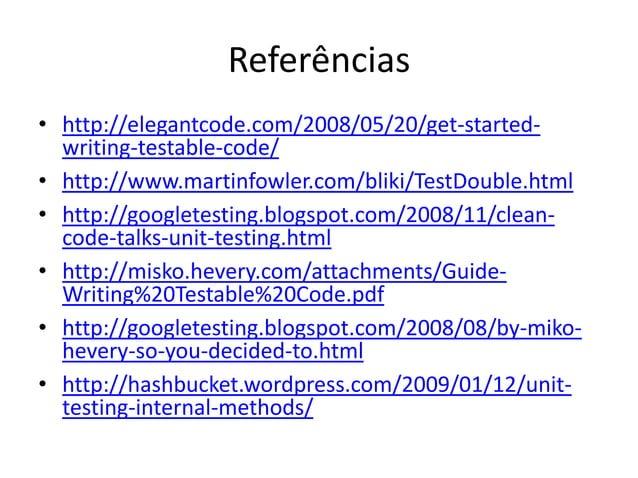 Referências • http://elegantcode.com/2008/05/20/get-started- writing-testable-code/ • http://www.martinfowler.com/bliki/Te...