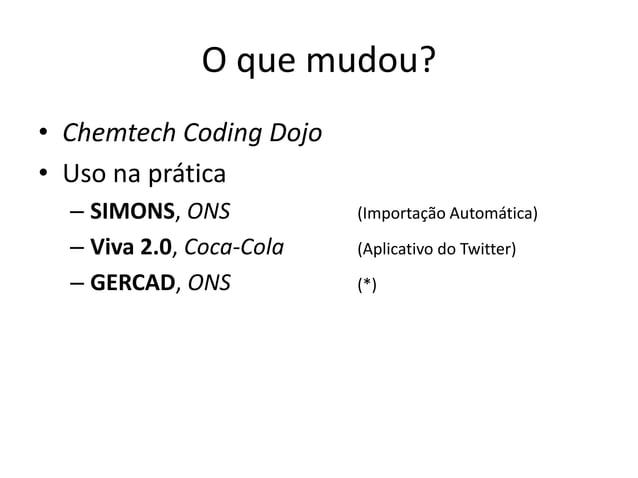 O que mudou? • Chemtech Coding Dojo • Uso na prática – SIMONS, ONS (Importação Automática) – Viva 2.0, Coca-Cola (Aplicati...