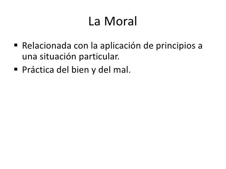 La raíz de la que brotan los actos humanos</li></li></ul><li>Moral<br /><ul><li>Práctica de los principios que deben guiar...