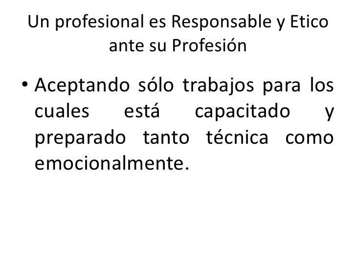 Un profesional es Responsable y Ético ante su Profesión<br />Siendo solidario con el otro, expresando en sus actos honrade...