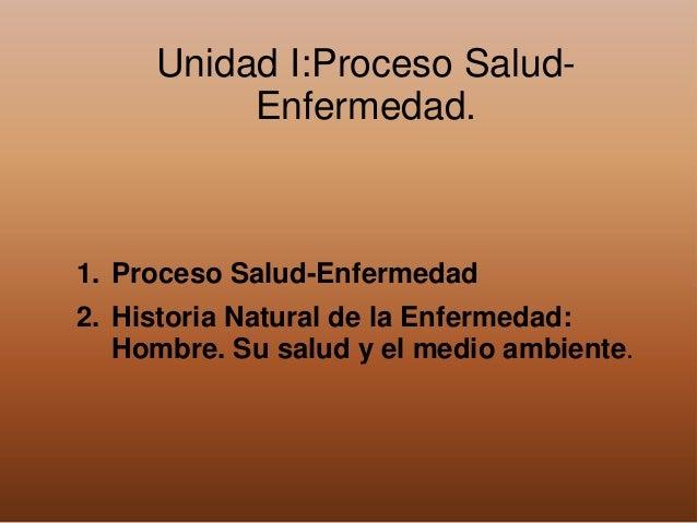 Unidad I:Proceso Salud- Enfermedad. 1. Proceso Salud-Enfermedad 2. Historia Natural de la Enfermedad: Hombre. Su salud y e...